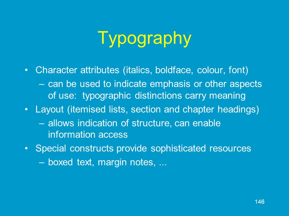 146 Typography Character attributes (italics, boldface, colour, font) –can be used to indicate emphasis or other aspects of use: typographic distincti