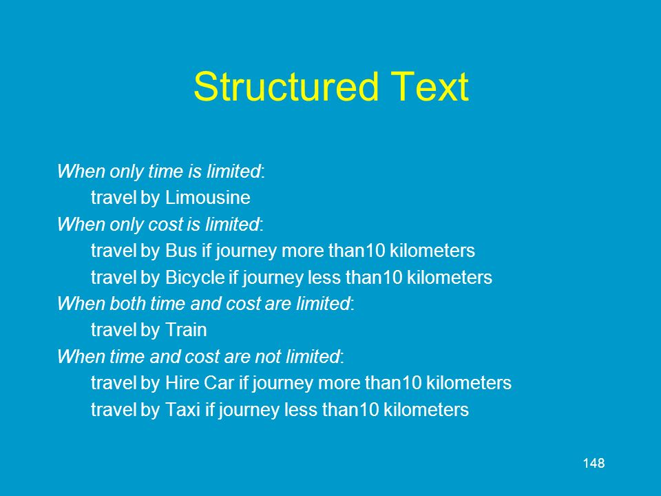 148 Structured Text When only time is limited: travel by Limousine When only cost is limited: travel by Bus if journey more than10 kilometers travel b