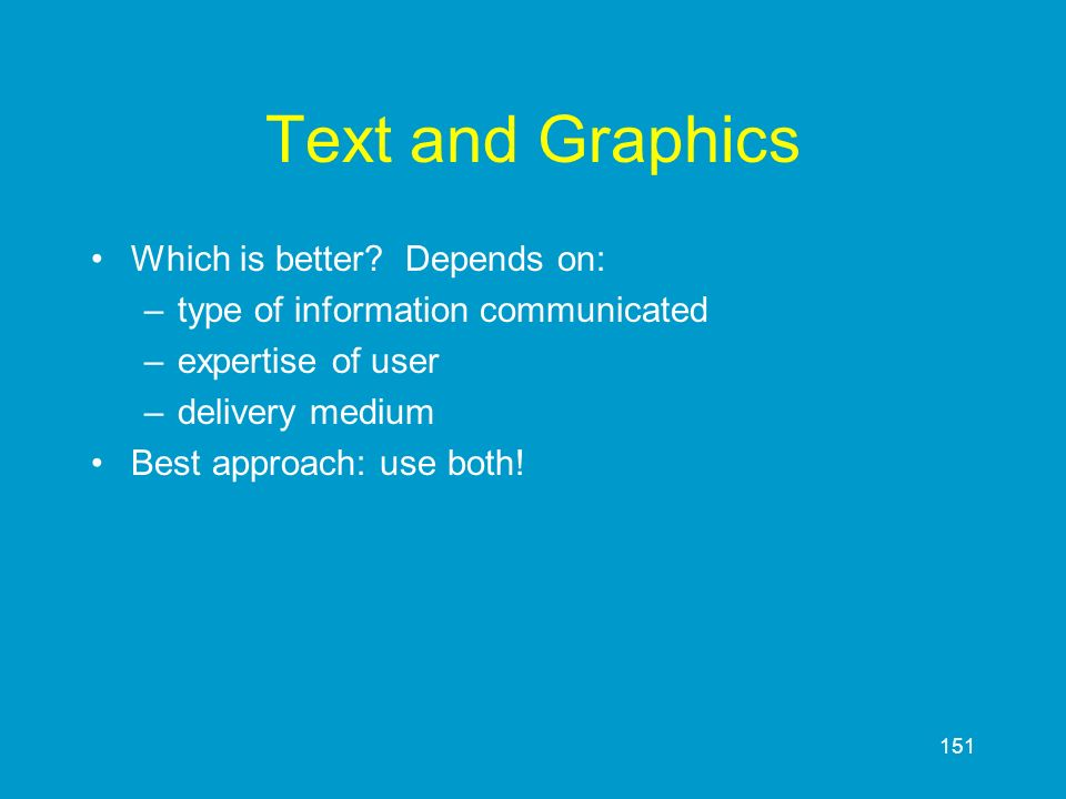 151 Text and Graphics Which is better? Depends on: –type of information communicated –expertise of user –delivery medium Best approach: use both!
