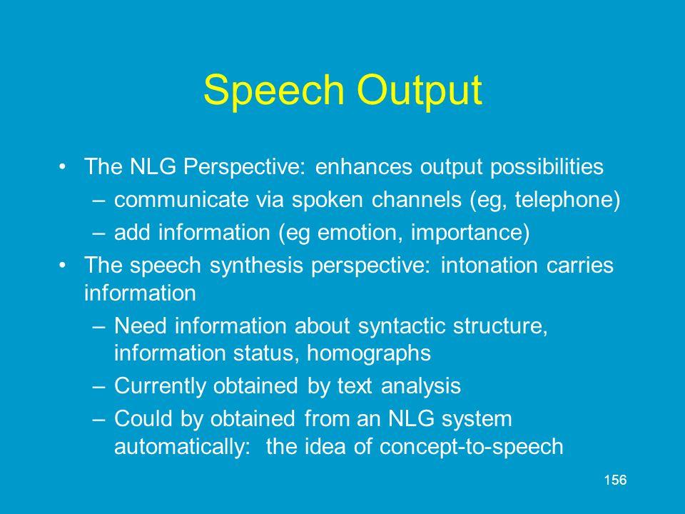 156 Speech Output The NLG Perspective: enhances output possibilities –communicate via spoken channels (eg, telephone) –add information (eg emotion, im