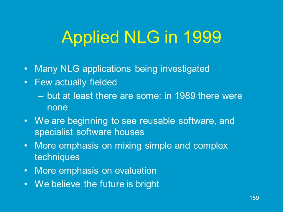 159 Applied NLG in 1999 Many NLG applications being investigated Few actually fielded –but at least there are some: in 1989 there were none We are beg