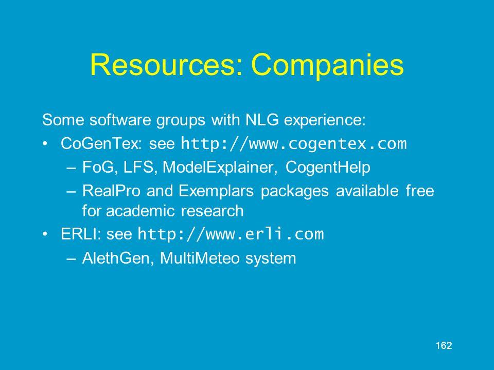 162 Resources: Companies Some software groups with NLG experience: CoGenTex: see http://www.cogentex.com –FoG, LFS, ModelExplainer, CogentHelp –RealPr