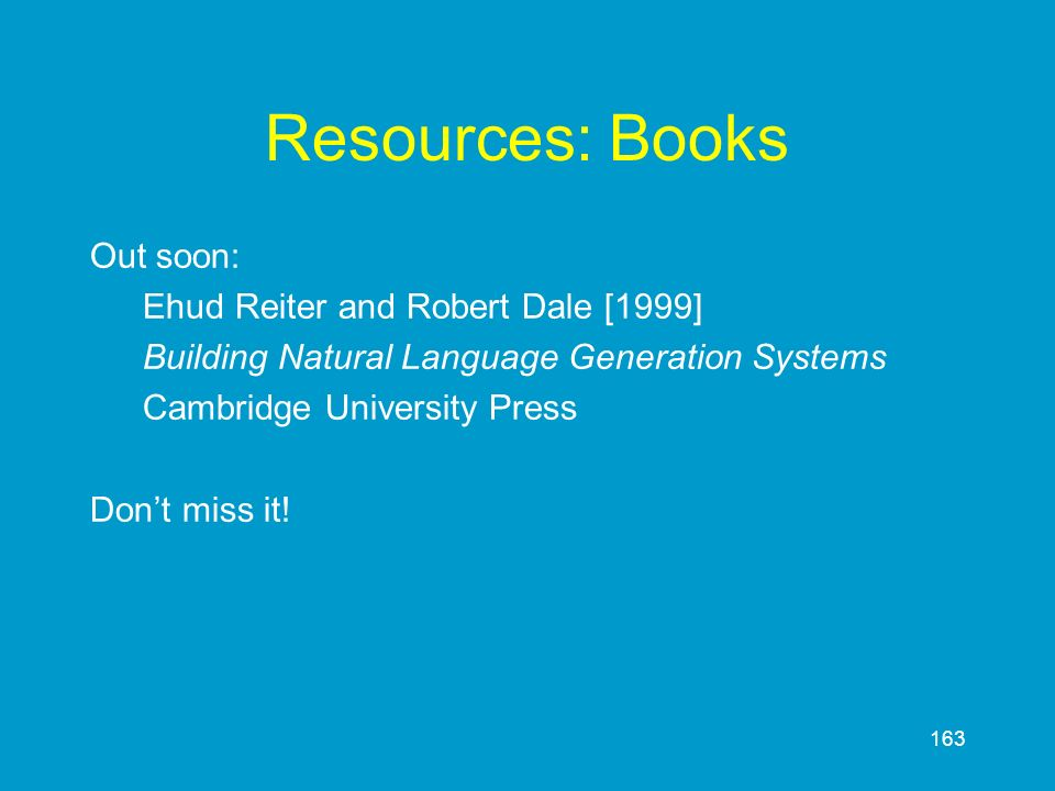 163 Resources: Books Out soon: Ehud Reiter and Robert Dale [1999] Building Natural Language Generation Systems Cambridge University Press Dont miss it