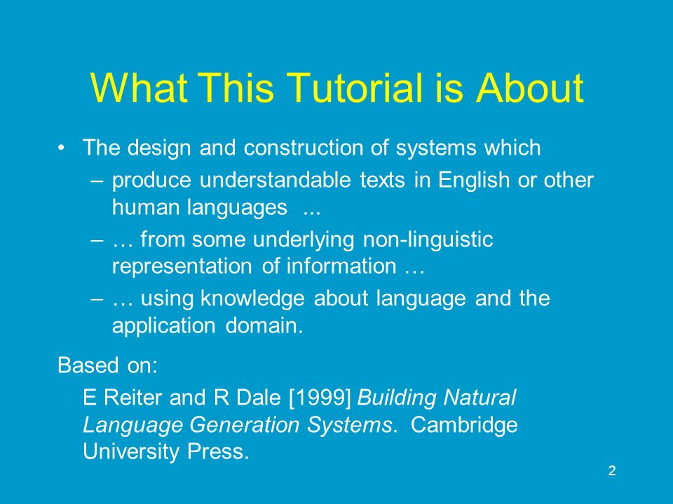 2 What This Tutorial is About The design and construction of systems which –produce understandable texts in English or other human languages... –… fro