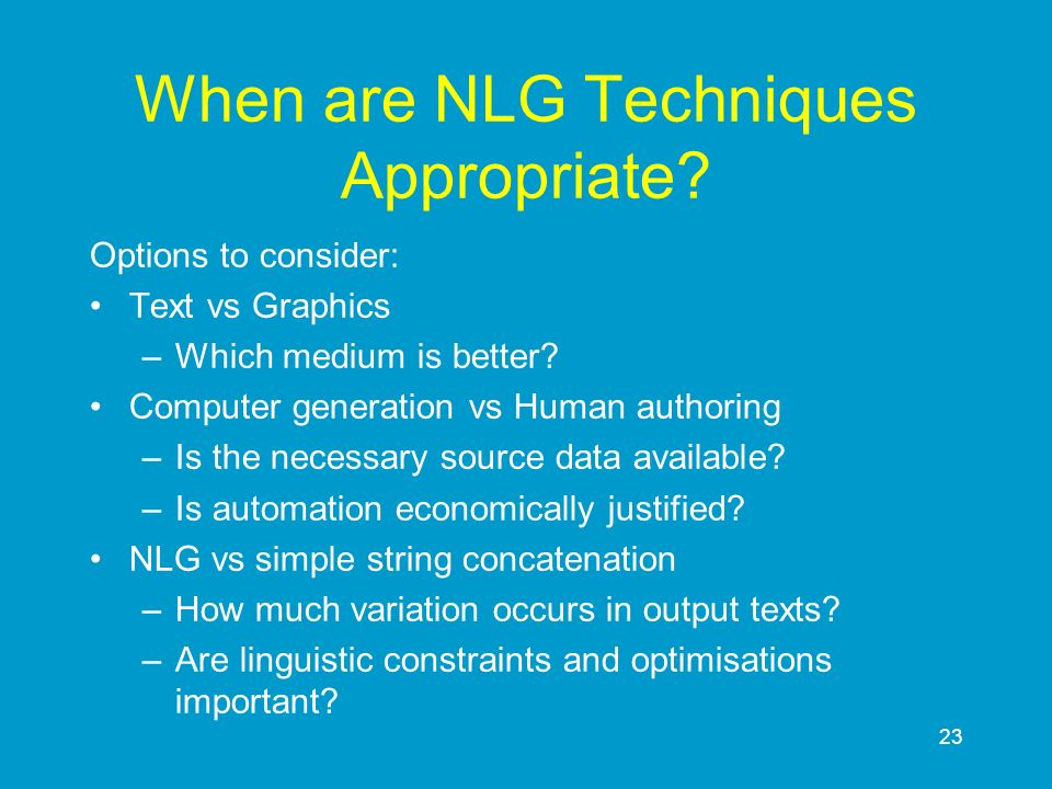 23 When are NLG Techniques Appropriate? Options to consider: Text vs Graphics –Which medium is better? Computer generation vs Human authoring –Is the