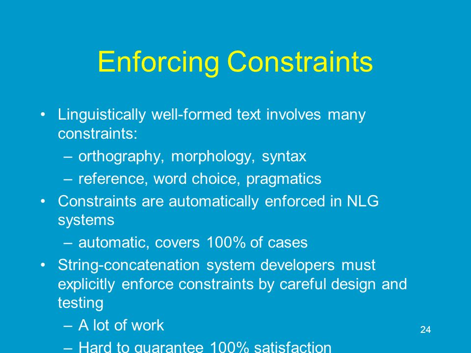24 Enforcing Constraints Linguistically well-formed text involves many constraints: –orthography, morphology, syntax –reference, word choice, pragmati