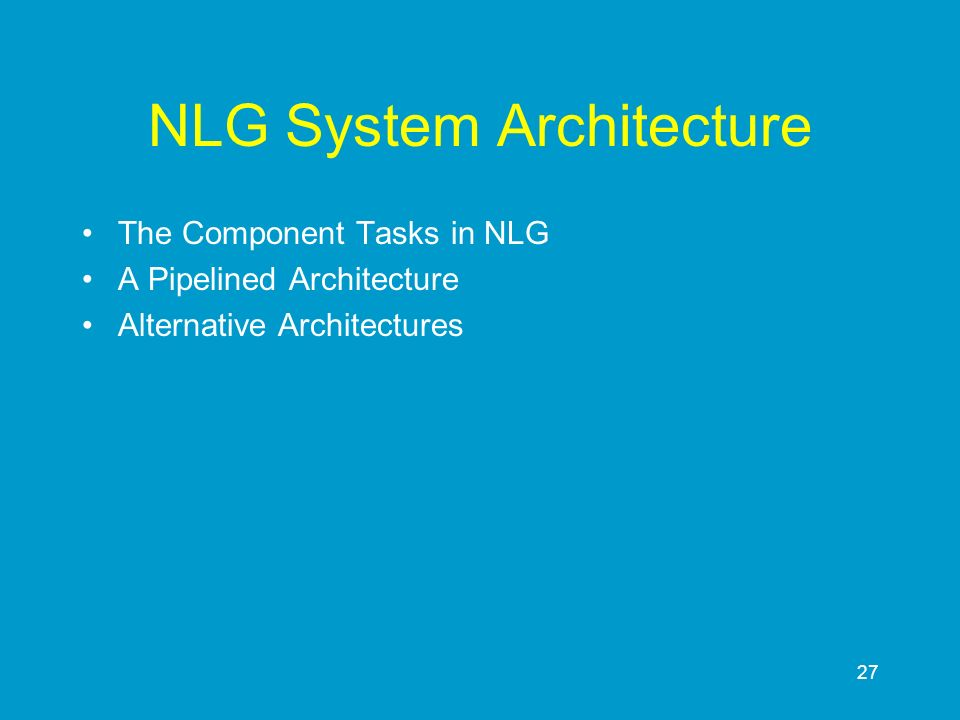 27 NLG System Architecture The Component Tasks in NLG A Pipelined Architecture Alternative Architectures