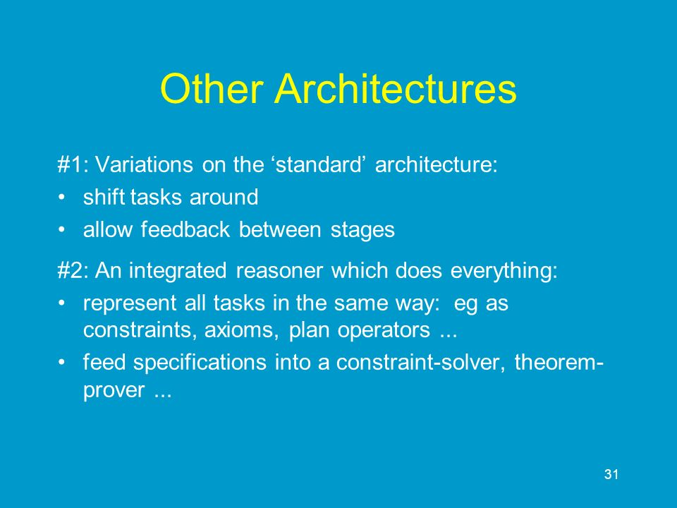 31 Other Architectures #1: Variations on the standard architecture: shift tasks around allow feedback between stages #2: An integrated reasoner which