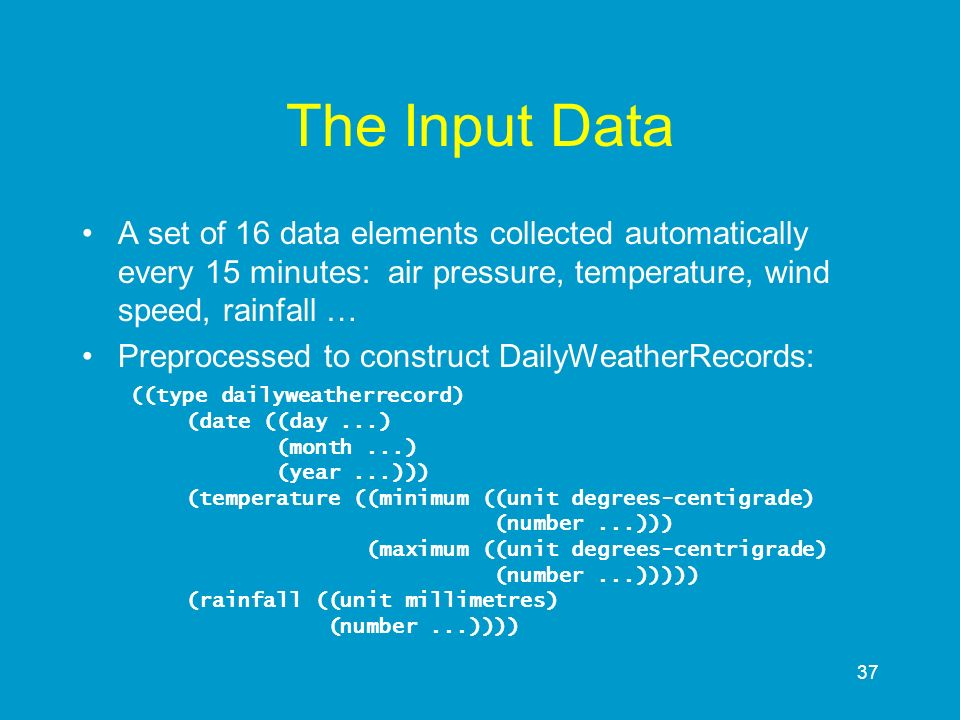 37 The Input Data A set of 16 data elements collected automatically every 15 minutes: air pressure, temperature, wind speed, rainfall … Preprocessed t