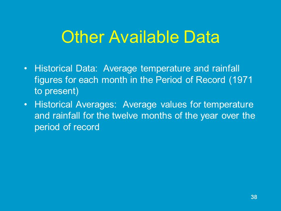 38 Other Available Data Historical Data: Average temperature and rainfall figures for each month in the Period of Record (1971 to present) Historical