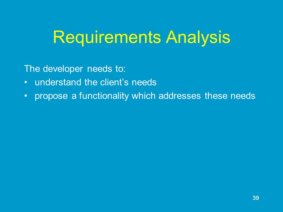 39 Requirements Analysis The developer needs to: understand the clients needs propose a functionality which addresses these needs