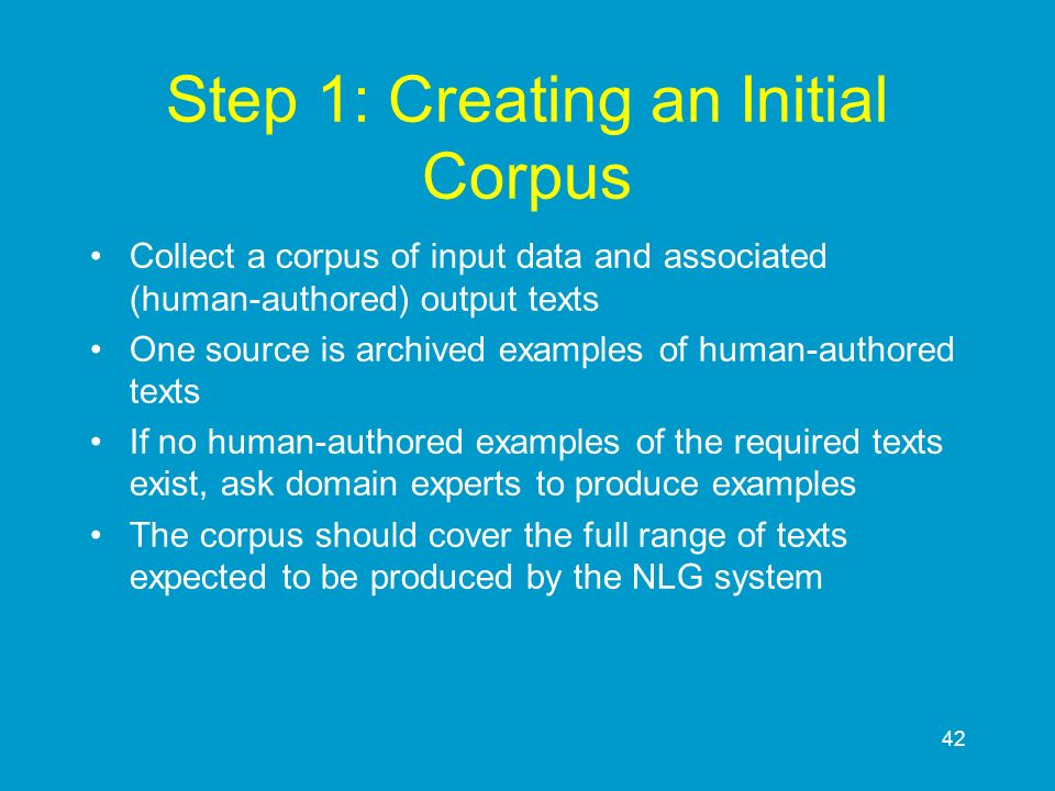 42 Step 1: Creating an Initial Corpus Collect a corpus of input data and associated (human-authored) output texts One source is archived examples of h