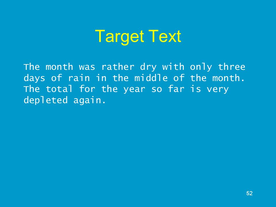 52 Target Text The month was rather dry with only three days of rain in the middle of the month. The total for the year so far is very depleted again.
