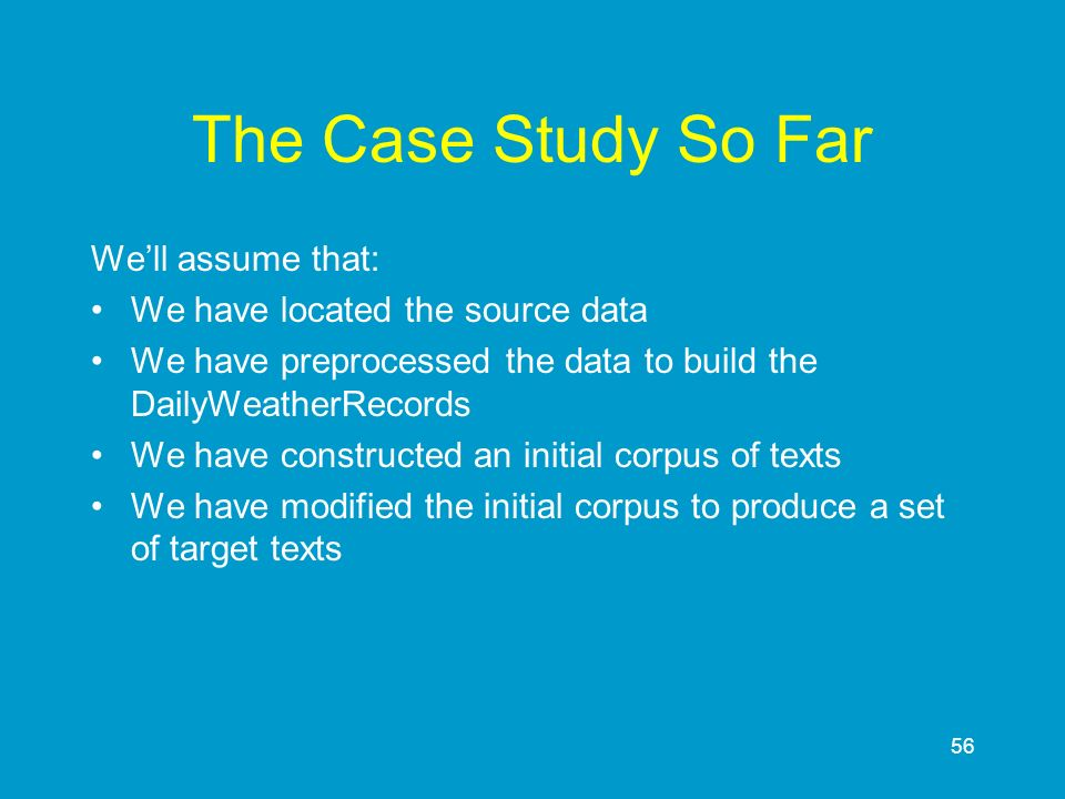 56 The Case Study So Far Well assume that: We have located the source data We have preprocessed the data to build the DailyWeatherRecords We have cons