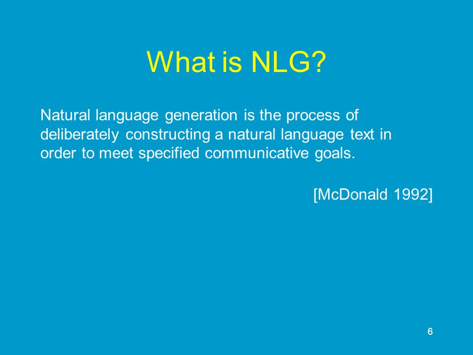 6 What is NLG? Natural language generation is the process of deliberately constructing a natural language text in order to meet specified communicativ