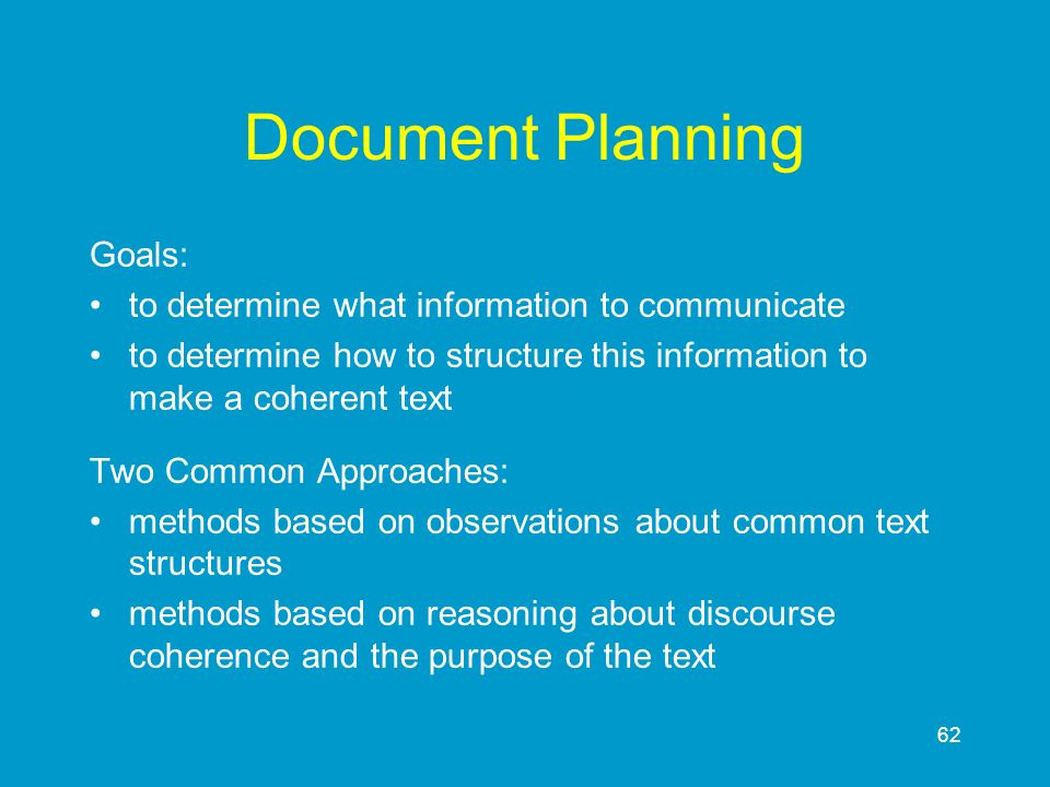 62 Document Planning Goals: to determine what information to communicate to determine how to structure this information to make a coherent text Two Co