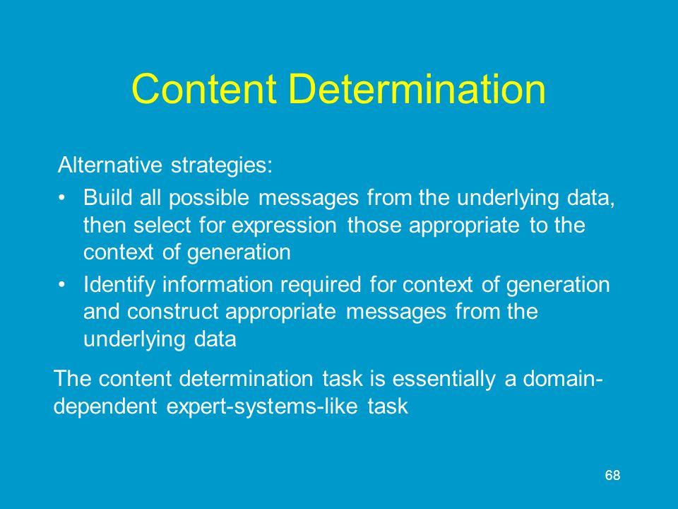 68 Content Determination Alternative strategies: Build all possible messages from the underlying data, then select for expression those appropriate to