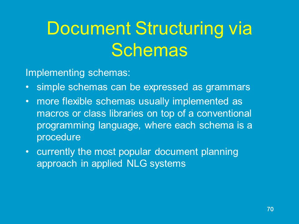 70 Document Structuring via Schemas Implementing schemas: simple schemas can be expressed as grammars more flexible schemas usually implemented as mac