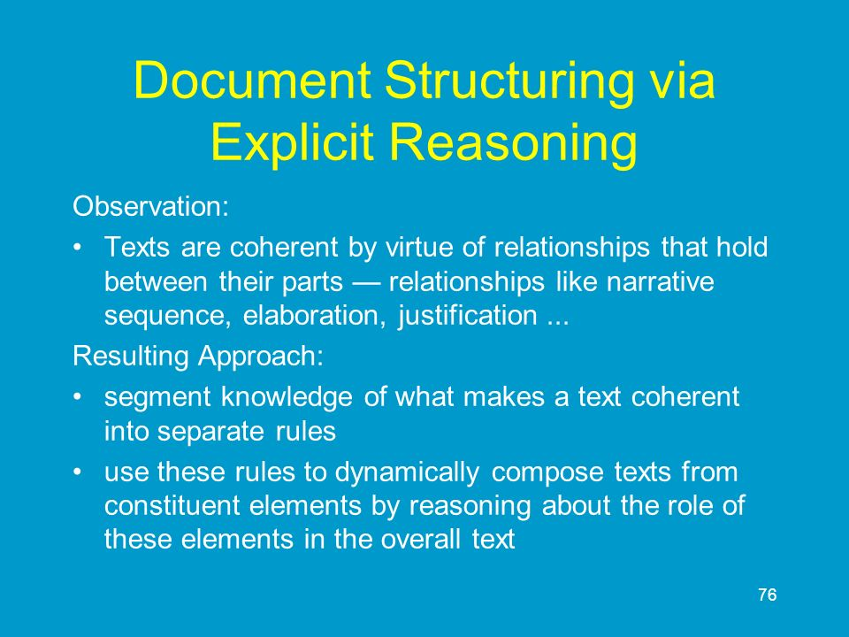 76 Document Structuring via Explicit Reasoning Observation: Texts are coherent by virtue of relationships that hold between their parts relationships
