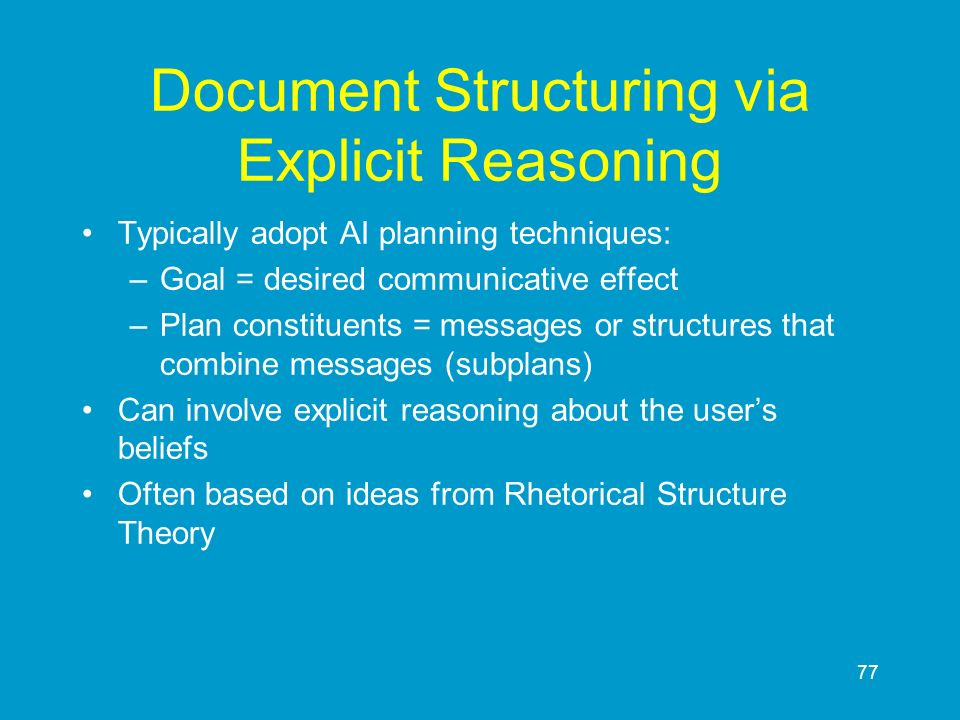 77 Document Structuring via Explicit Reasoning Typically adopt AI planning techniques: –Goal = desired communicative effect –Plan constituents = messa