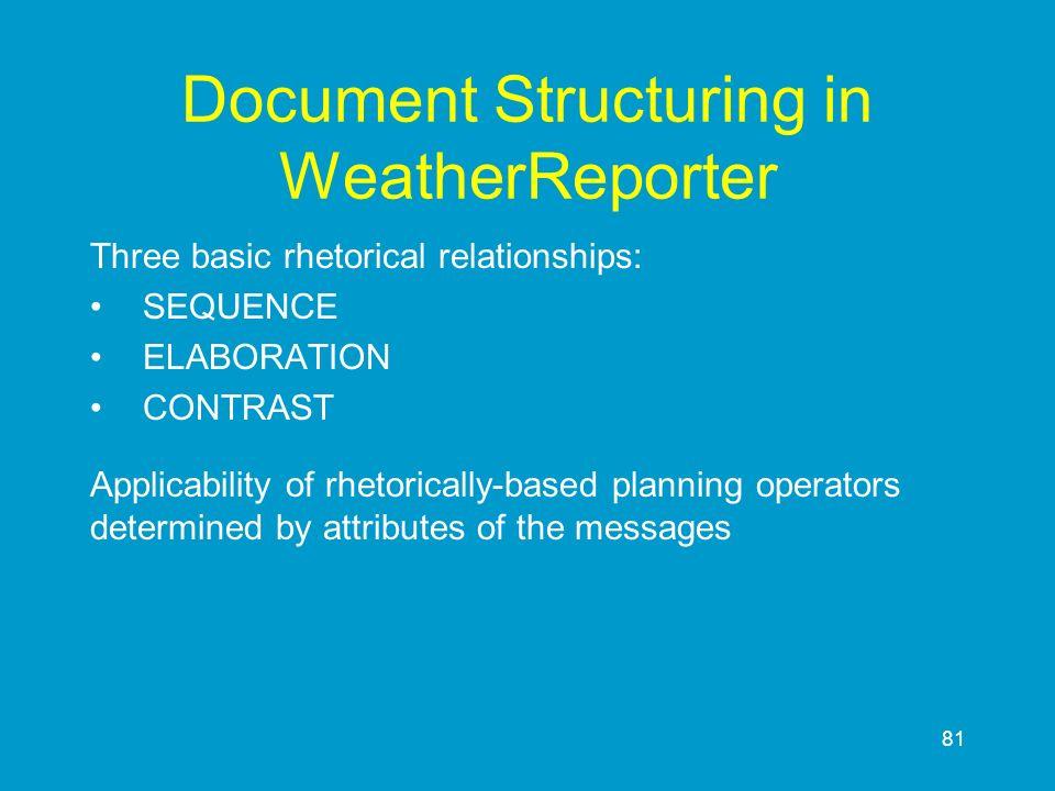 81 Document Structuring in WeatherReporter Three basic rhetorical relationships: SEQUENCE ELABORATION CONTRAST Applicability of rhetorically-based pla