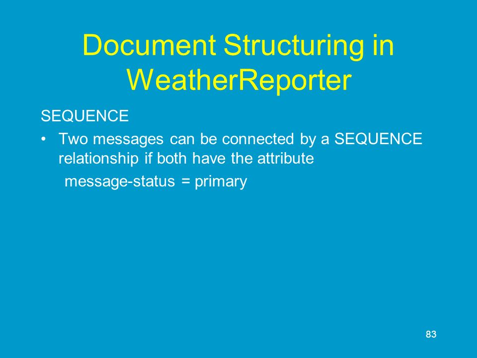 83 Document Structuring in WeatherReporter SEQUENCE Two messages can be connected by a SEQUENCE relationship if both have the attribute message-status