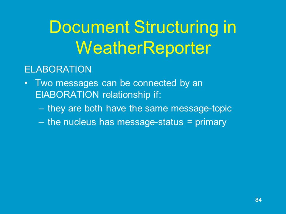84 Document Structuring in WeatherReporter ELABORATION Two messages can be connected by an ElABORATION relationship if: –they are both have the same m