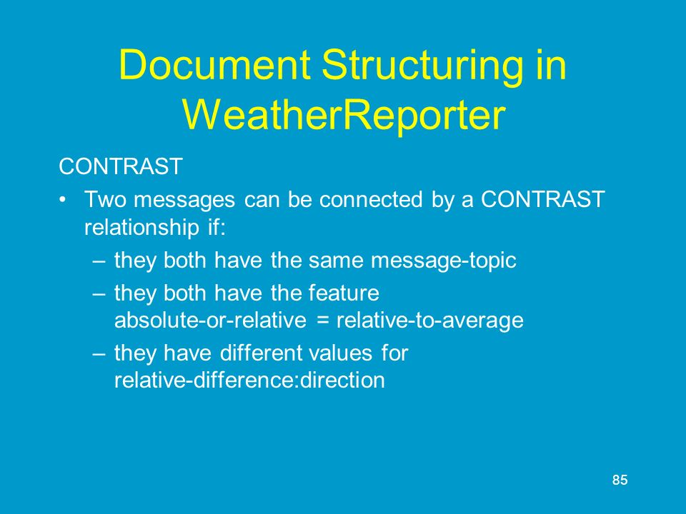 85 Document Structuring in WeatherReporter CONTRAST Two messages can be connected by a CONTRAST relationship if: –they both have the same message-topi