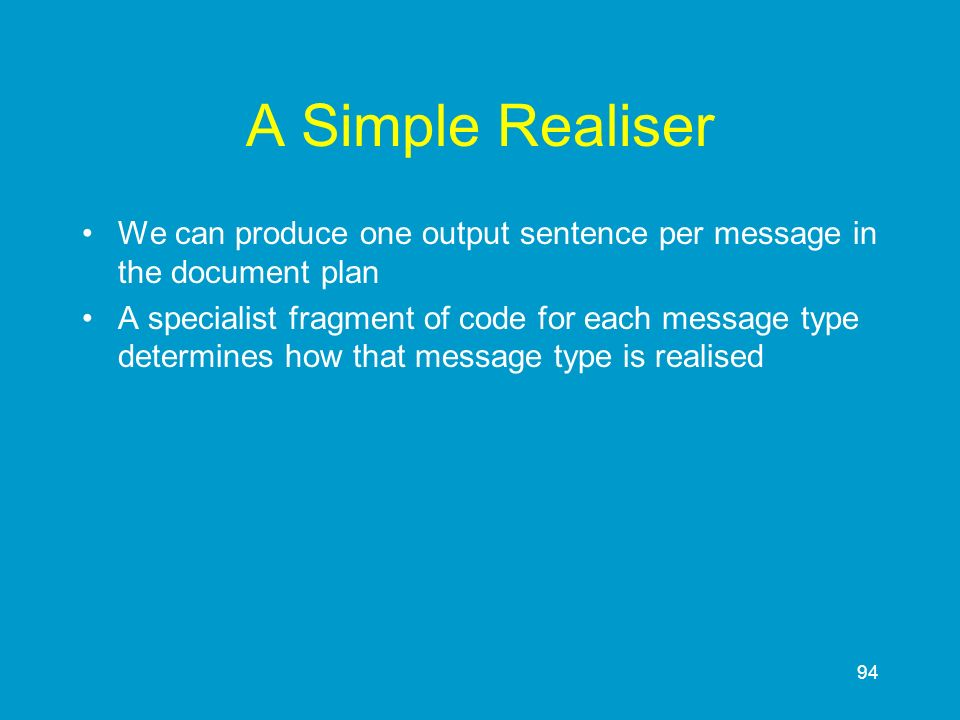94 A Simple Realiser We can produce one output sentence per message in the document plan A specialist fragment of code for each message type determine