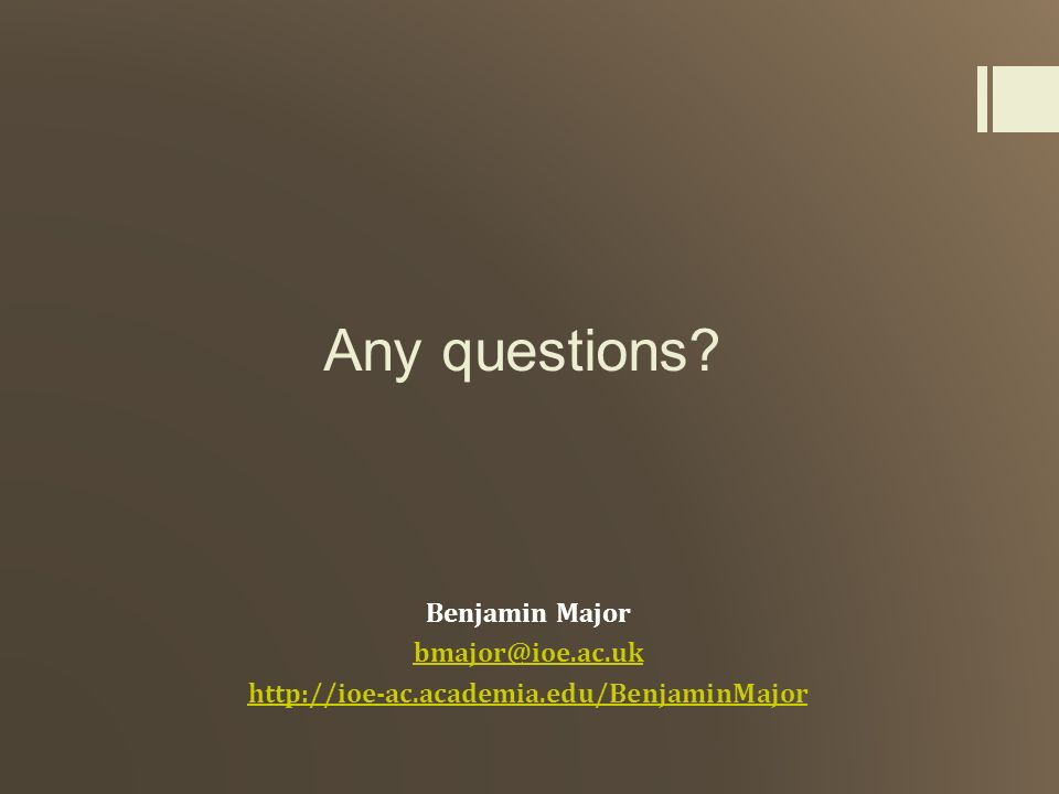 Any questions? Benjamin Major bmajor@ioe.ac.uk http://ioe-ac.academia.edu/BenjaminMajor
