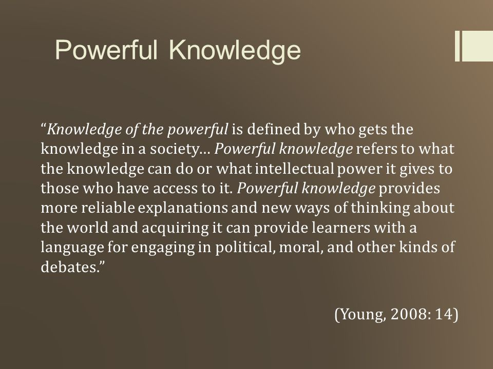 Powerful Knowledge Knowledge of the powerful is defined by who gets the knowledge in a society… Powerful knowledge refers to what the knowledge can do