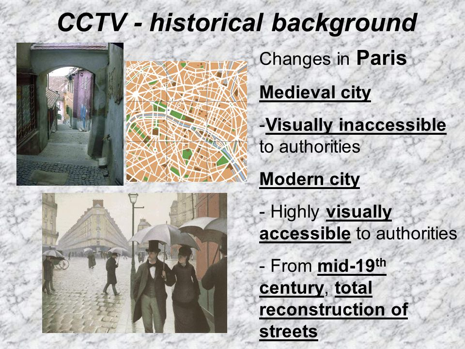 CCTV - historical background Changes in Paris Medieval city -Visually inaccessible to authorities Modern city - Highly visually accessible to authorit