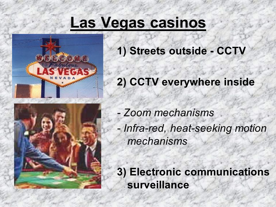 Las Vegas casinos 1) Streets outside - CCTV 2) CCTV everywhere inside - Zoom mechanisms - Infra-red, heat-seeking motion mechanisms 3) Electronic communications surveillance