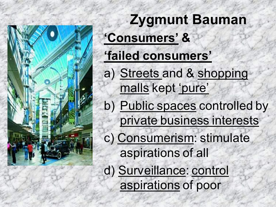 Zygmunt Bauman Consumers & failed consumers a)Streets and & shopping malls kept pure b)Public spaces controlled by private business interests c) Consumerism: stimulate aspirations of all d) Surveillance: control aspirations of poor