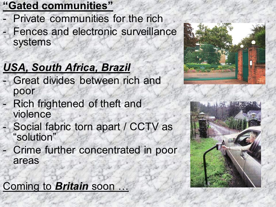 Gated communities - Private communities for the rich - Fences and electronic surveillance systems USA, South Africa, Brazil - Great divides between rich and poor -Rich frightened of theft and violence -Social fabric torn apart / CCTV as solution -Crime further concentrated in poor areas Coming to Britain soon …