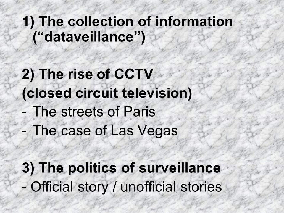 1) The collection of information (dataveillance) 2) The rise of CCTV (closed circuit television) -The streets of Paris -The case of Las Vegas 3) The p