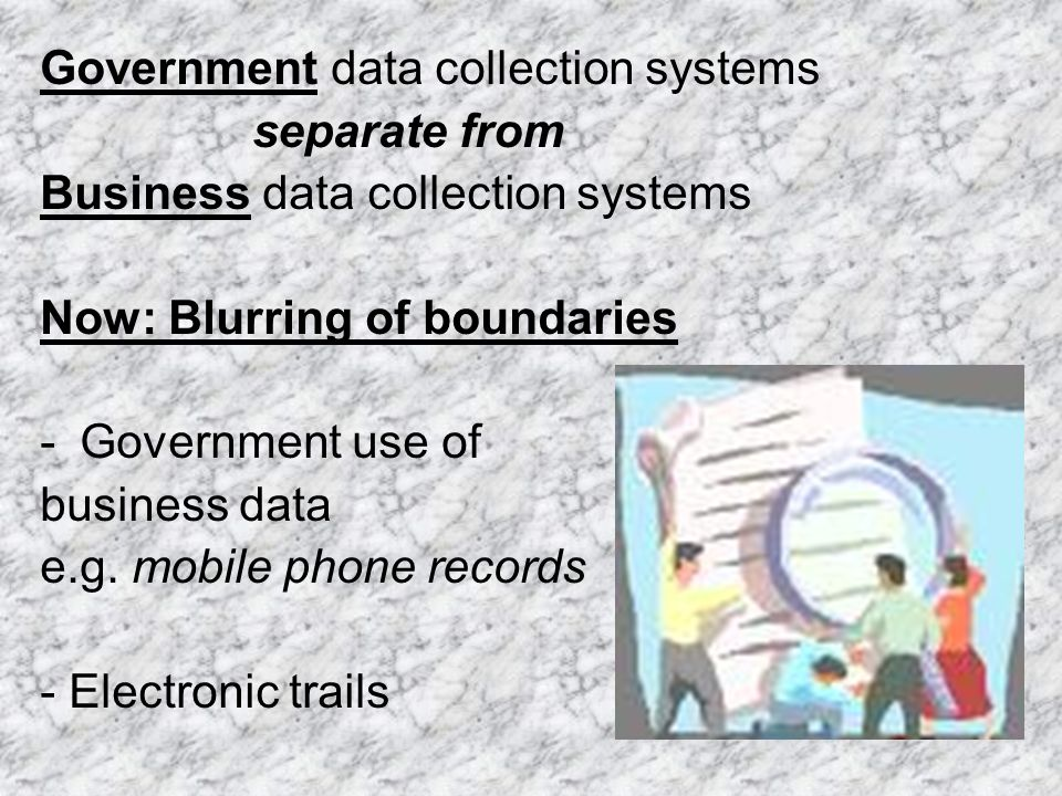 Government data collection systems separate from Business data collection systems Now: Blurring of boundaries -Government use of business data e.g.