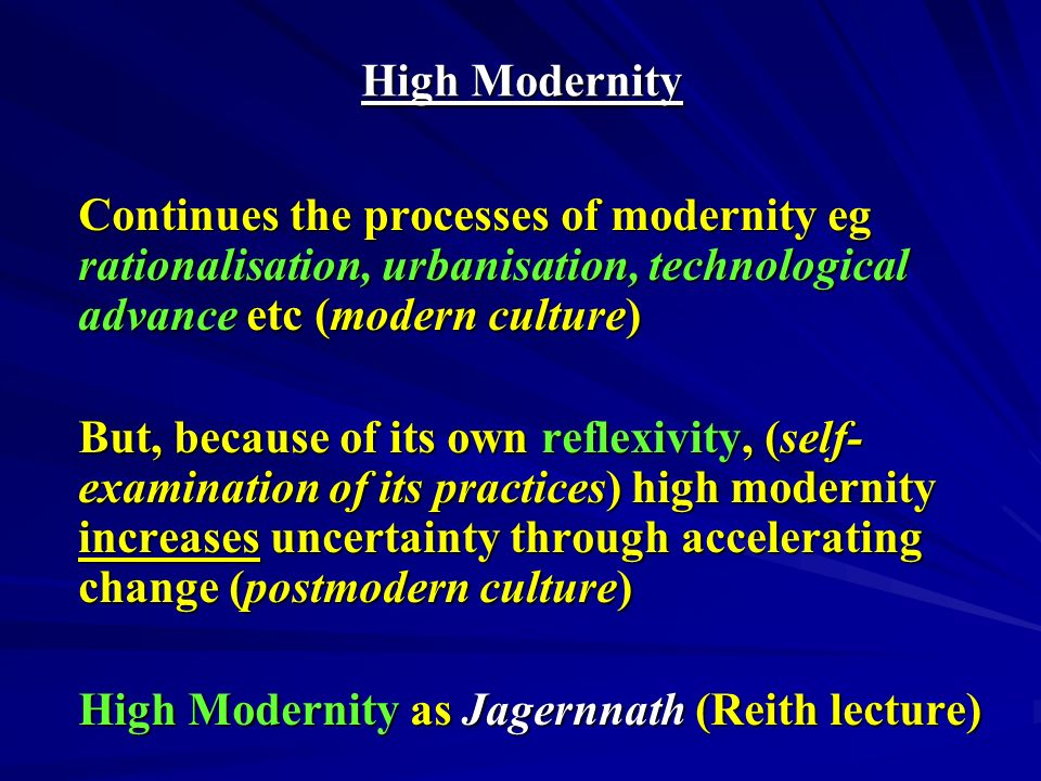High Modernity Continues the processes of modernity eg rationalisation, urbanisation, technological advance etc (modern culture) But, because of its own reflexivity, (self- examination of its practices) high modernity increases uncertainty through accelerating change (postmodern culture) High Modernity as Jagernnath (Reith lecture)