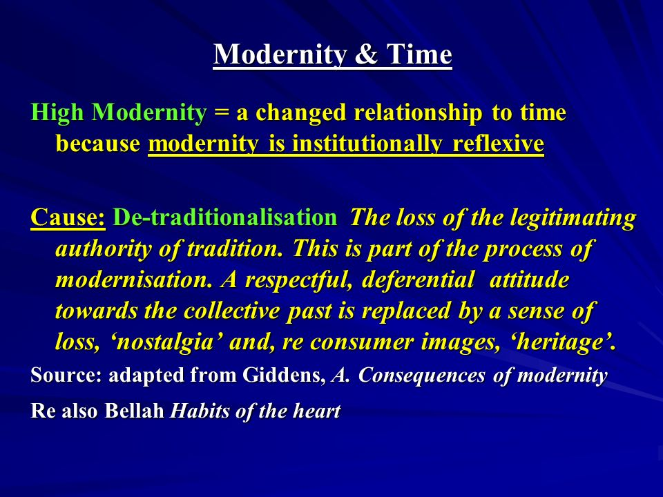 Modernity & Time High Modernity = a changed relationship to time because modernity is institutionally reflexive Cause: De-traditionalisation The loss of the legitimating authority of tradition.