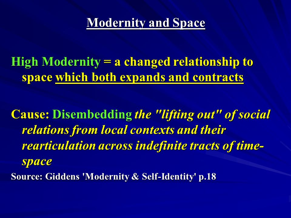 Modernity and Space High Modernity = a changed relationship to space which both expands and contracts Cause: Disembedding the lifting out of social relations from local contexts and their rearticulation across indefinite tracts of time- space Source: Giddens Modernity & Self-Identity p.18