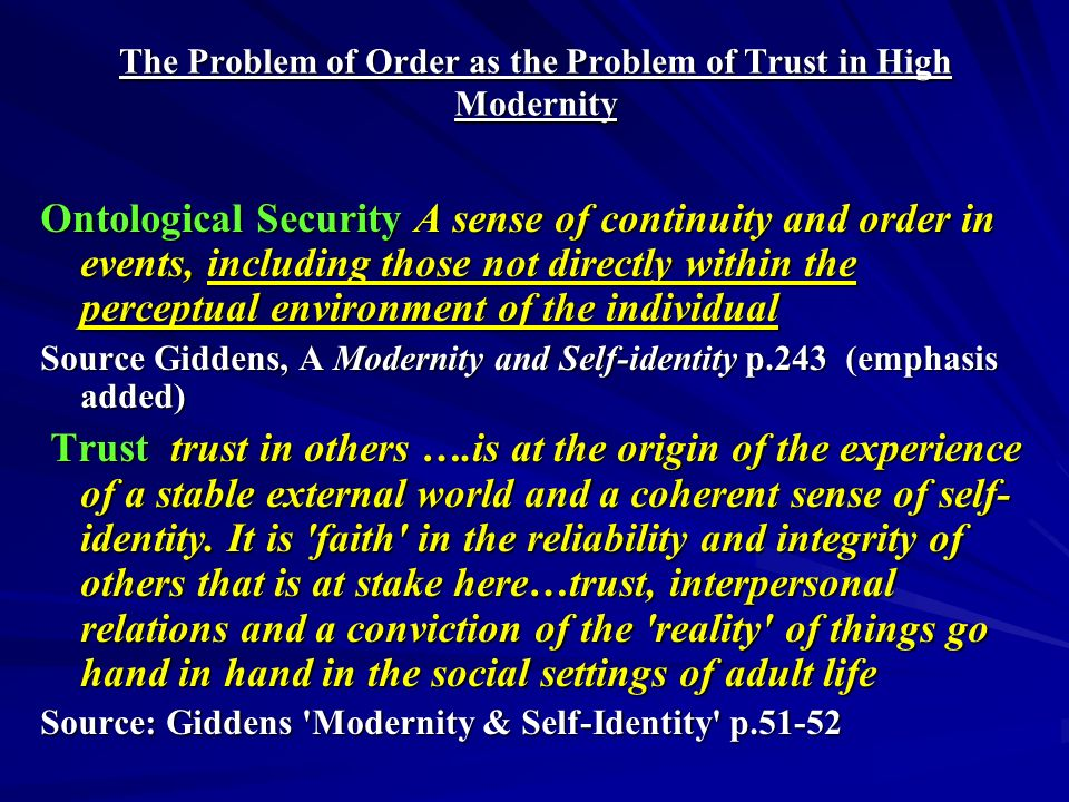 The Problem of Order as the Problem of Trust in High Modernity Ontological Security A sense of continuity and order in events, including those not directly within the perceptual environment of the individual Source Giddens, A Modernity and Self-identity p.243 (emphasis added) Trust trust in others ….is at the origin of the experience of a stable external world and a coherent sense of self- identity.