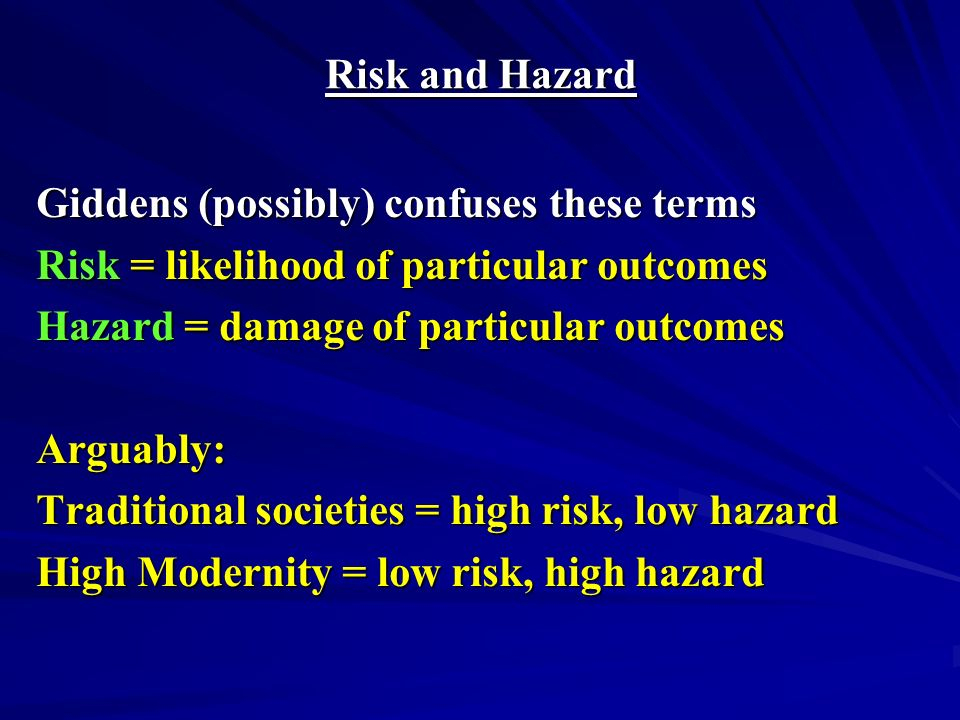 Risk and Hazard Giddens (possibly) confuses these terms Risk = likelihood of particular outcomes Hazard = damage of particular outcomes Arguably: Traditional societies = high risk, low hazard High Modernity = low risk, high hazard