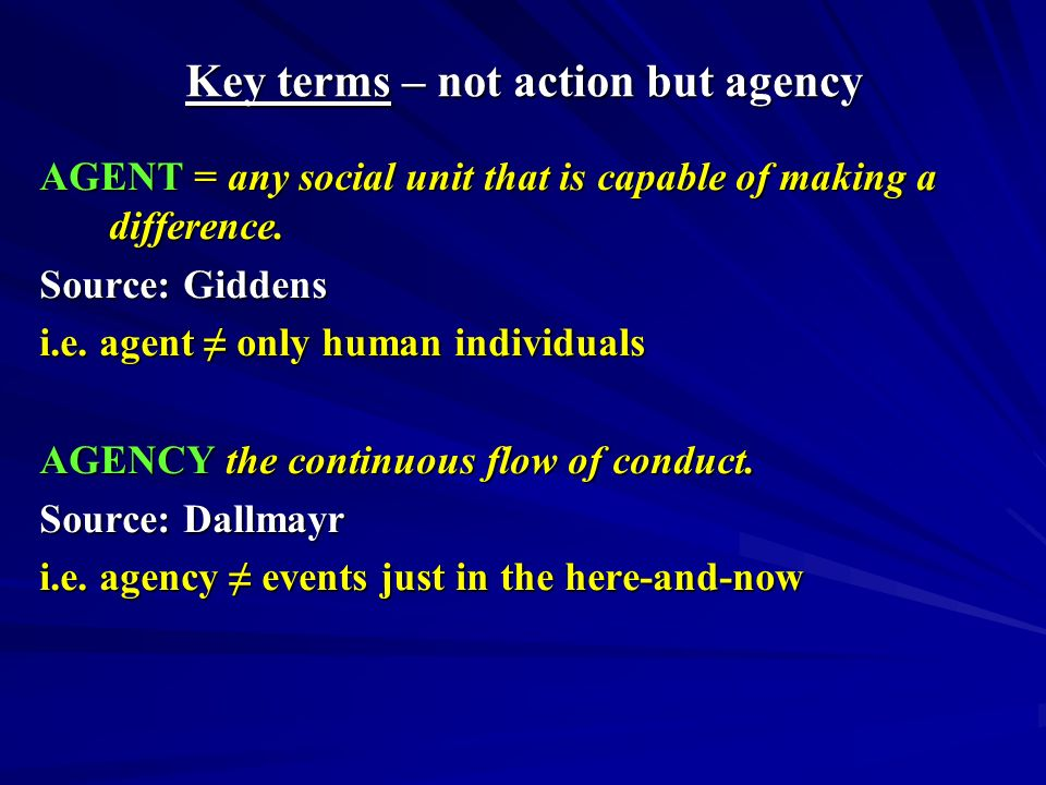 Key terms - structure STRUCTURE(S): rules and resources, or sets of transformation relations, organized as properties of social systems SYSTEM(S): reproduced relations between actors or collectivities, organised as regular social practices Source: Giddens, A The constitution of society p.25 Structure is the objectification of past actions of past agents (re Berger & Luckman) Source: Dallmayr