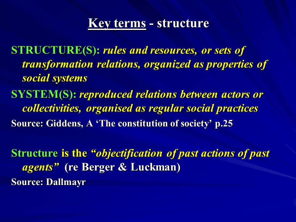 Key terms -Structuration Agency and Structure (are therefore) mutually dependant...Structure is the medium through which (agency) is produced Source: Giddens Central Problems in Social Theory, page 69-70 Duality of Structures means that social structures are both constituted by human agency and yet at the same time are the very medium of this constitution Source: Giddens New Rules of Sociological Method, page 121 Structuration (is a) connecting of human action with structural explanation in social analysis Source: Giddens Central Problems in Social Theory page 49