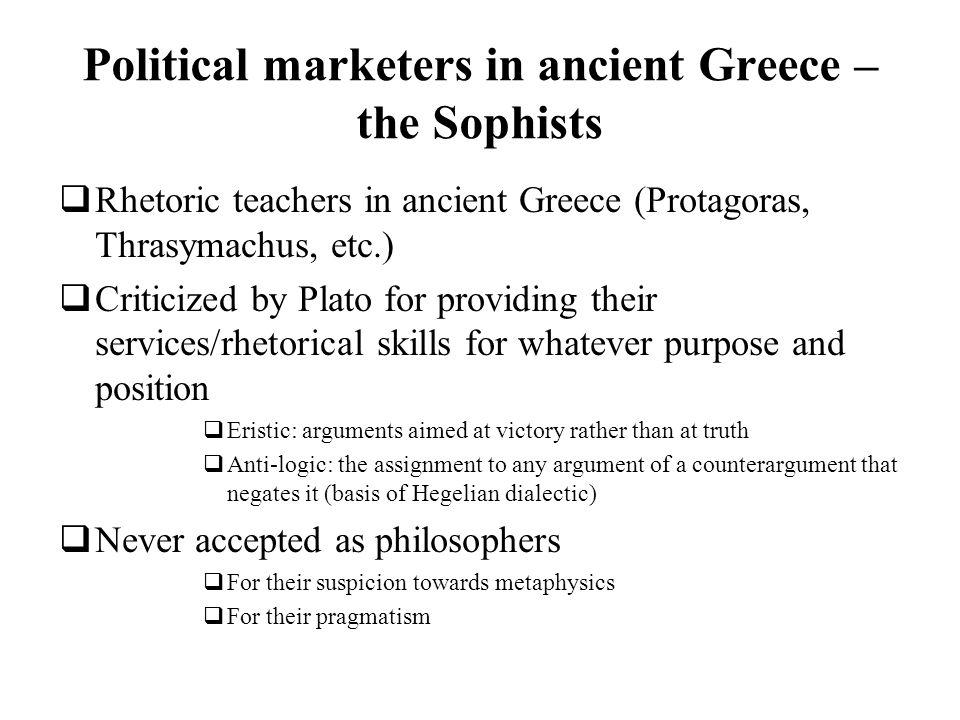 Political marketers in ancient Greece – the Sophists Rhetoric teachers in ancient Greece (Protagoras, Thrasymachus, etc.) Criticized by Plato for prov
