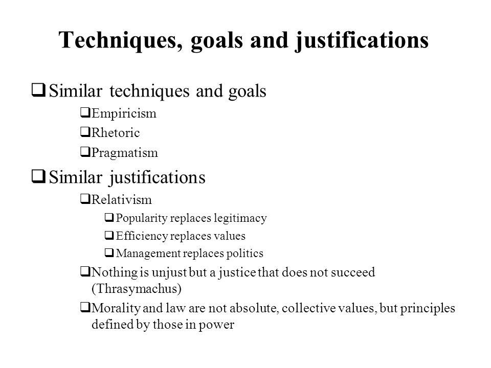 Techniques, goals and justifications Similar techniques and goals Empiricism Rhetoric Pragmatism Similar justifications Relativism Popularity replaces