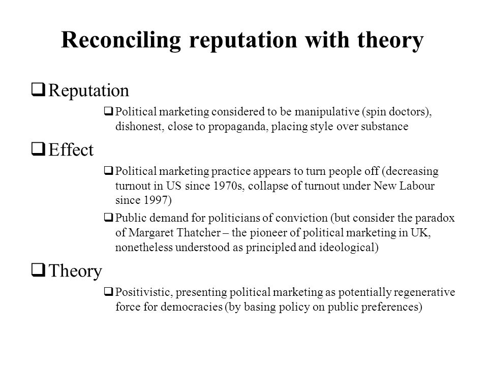 Reconciling reputation with theory Reputation Political marketing considered to be manipulative (spin doctors), dishonest, close to propaganda, placin