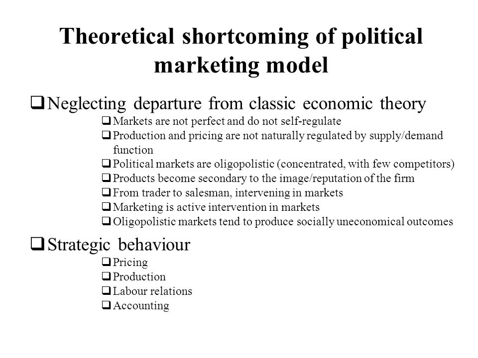 Theoretical shortcoming of political marketing model Neglecting departure from classic economic theory Markets are not perfect and do not self-regulat