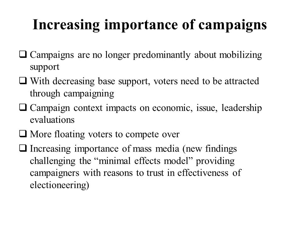 Increasing importance of campaigns Campaigns are no longer predominantly about mobilizing support With decreasing base support, voters need to be attr
