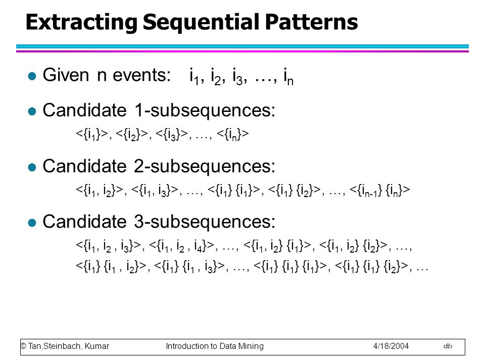© Tan,Steinbach, Kumar Introduction to Data Mining 4/18/2004 10 Extracting Sequential Patterns l Given n events: i 1, i 2, i 3, …, i n l Candidate 1-subsequences:,,, …, l Candidate 2-subsequences:,, …,,, …, l Candidate 3-subsequences:,, …,,, …,,, …,,, …